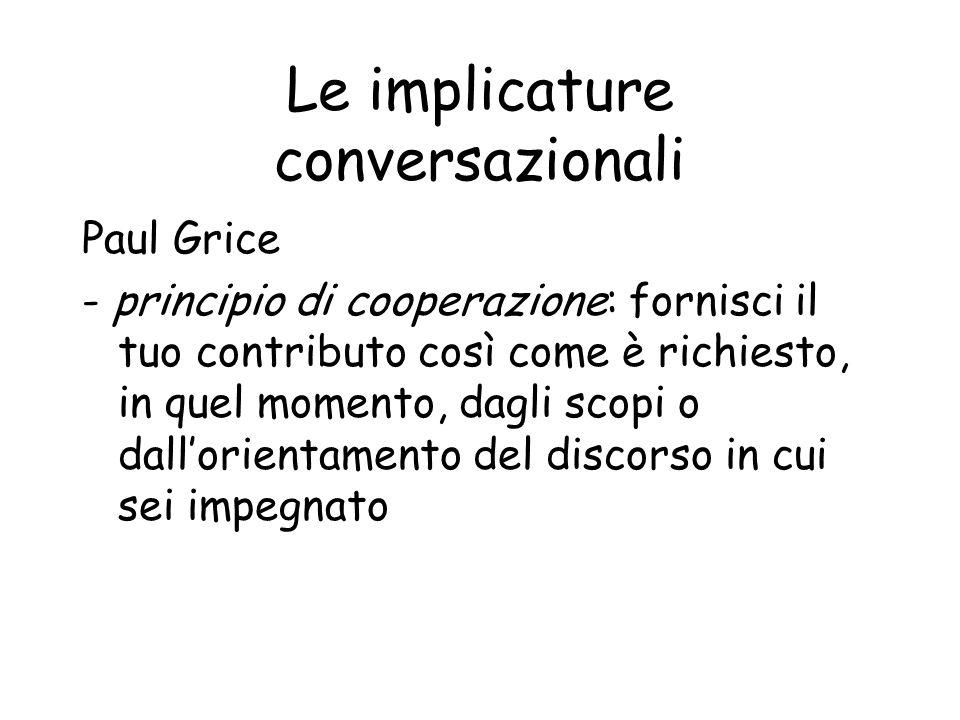 Le implicature conversazionali Paul Grice - principio di cooperazione: fornisci il tuo contributo così come è richiesto, in quel momento, dagli scopi o dallorientamento del discorso in cui sei impegnato