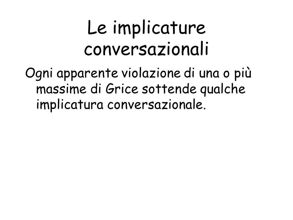 Le implicature conversazionali Ogni apparente violazione di una o più massime di Grice sottende qualche implicatura conversazionale.