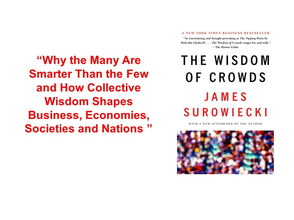 Why the Many Are Smarter Than the Few and How Collective Wisdom Shapes Business, Economies, Societies and Nations