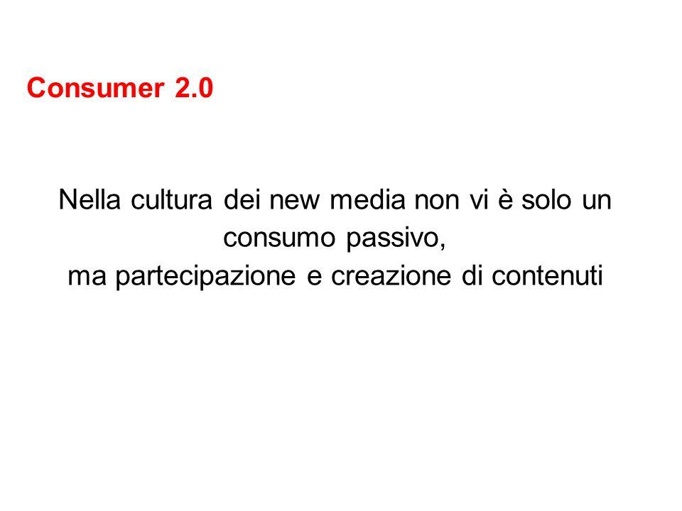 Consumer 2.0 Nella cultura dei new media non vi è solo un consumo passivo, ma partecipazione e creazione di contenuti