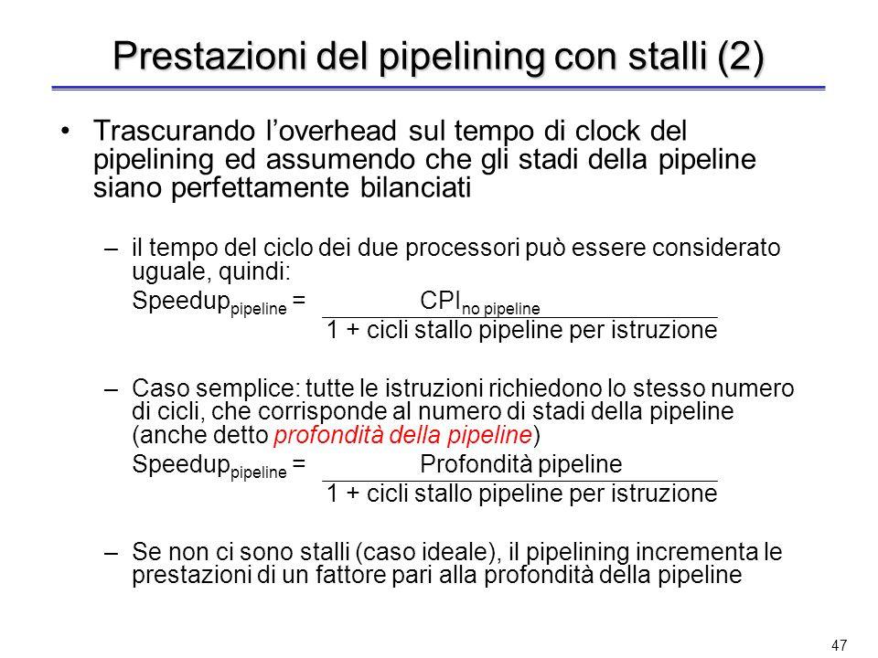 46 Prestazioni del pipelining con stalli Il CPI ideale di un processore con pipeline è quasi sempre 1; tuttavia, gli stalli determinano un degrado del