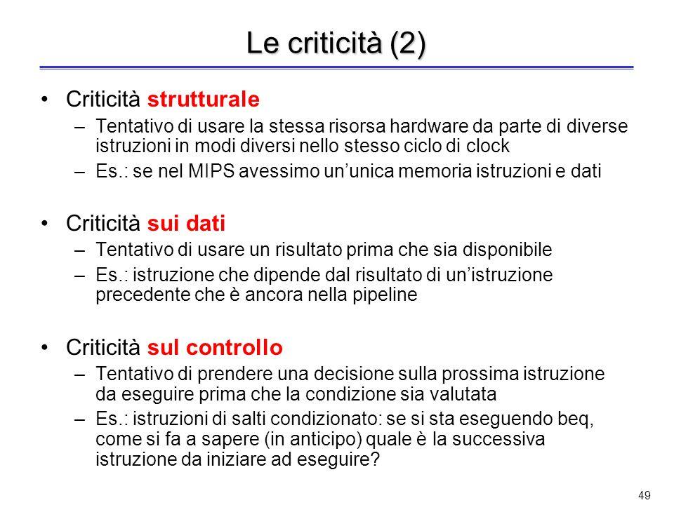 48 Le criticità Le criticità (o conflitti o alee) sorgono nelle architetture con pipelining quando non è possibile eseguire unistruzione nel ciclo imm
