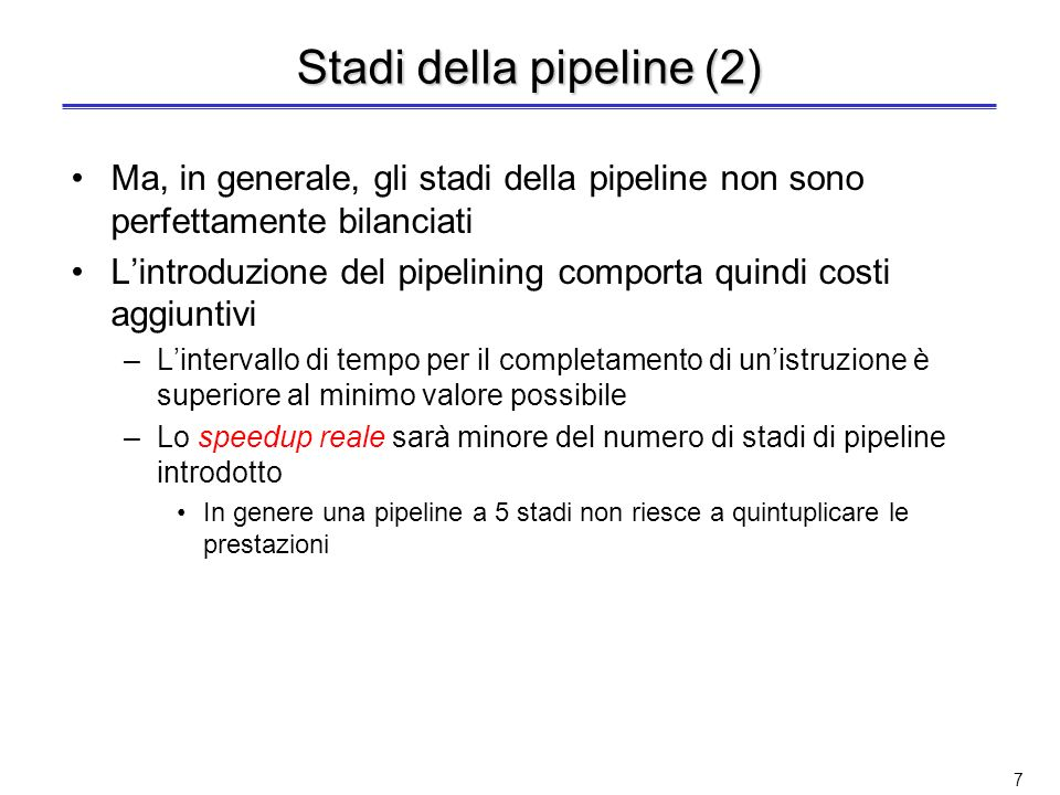 47 Prestazioni del pipelining con stalli (2) Trascurando loverhead sul tempo di clock del pipelining ed assumendo che gli stadi della pipeline siano perfettamente bilanciati –il tempo del ciclo dei due processori può essere considerato uguale, quindi: Speedup pipeline = CPI no pipeline 1 + cicli stallo pipeline per istruzione –Caso semplice: tutte le istruzioni richiedono lo stesso numero di cicli, che corrisponde al numero di stadi della pipeline (anche detto profondità della pipeline) Speedup pipeline = Profondità pipeline 1 + cicli stallo pipeline per istruzione –Se non ci sono stalli (caso ideale), il pipelining incrementa le prestazioni di un fattore pari alla profondità della pipeline