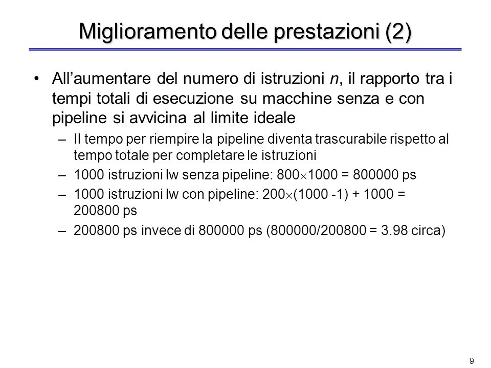 8 Miglioramento delle prestazioni Esempio: sequenza di 3 istruzioni lw (vedi lucido 4) Speedup ideale pari a 5, ma miglioramento più modesto –3 istruzioni lw senza pipeline: 800 3 = 2400 ps –3 istruzioni lw con pipeline: 200 2 + 1000 = 1400 ps –Quindi 1400 ps invece di 2400 ps (2400/1400 = 1.7 circa) Differenza dovuta al tempo necessario a riempire e svuotare la pipeline –Servono 2 stadi (400 ps) per riempire e svuotare la pipeline In generale: partendo dalla pipeline vuota con k stadi, per completare n istruzioni occorrono k + (n-1) cicli di clock –k cicli per riempire la pipeline e completare lesecuzione della prima istruzione –n-1 cicli per completare le rimanenti n-1 istruzioni