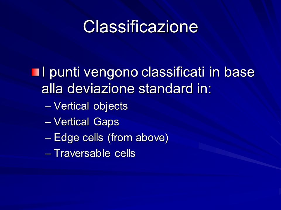 Classificazione I punti vengono classificati in base alla deviazione standard in: –Vertical objects –Vertical Gaps –Edge cells (from above) –Traversable cells