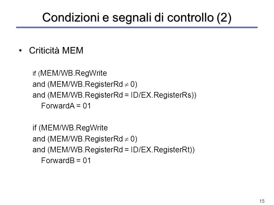 14 Condizioni e segnali di controllo Criticità EX if (EX/MEM.RegWrite and (EX/MEM.RegisterRd 0) and (EX/MEM.RegisterRd = ID/EX.RegisterRs)) ForwardA = 10 if (EX/MEM.RegWrite and (EX/MEM.RegisterRd 0) and (EX/MEM.RegisterRd = ID/EX.RegisterRt)) ForwardB = 10