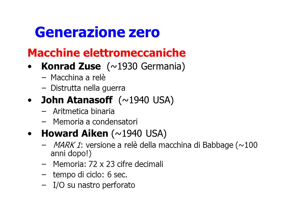 Generazione zero Macchine elettromeccaniche Konrad Zuse (~1930 Germania) –Macchina a relè –Distrutta nella guerra John Atanasoff (~1940 USA) – Aritmet