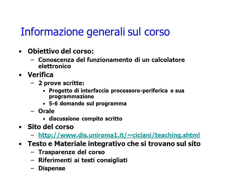 Informazione generali sul corso Obiettivo del corso: –Conoscenza del funzionamento di un calcolatore elettronico Verifica –2 prove scritte: Progetto di interfaccia processore-periferica e sua programmazione 5-6 domande sul programma –Orale discussione compito scritto Sito del corso –http://www.dis.uniroma1.it/~ciciani/teaching.shtmlhttp://www.dis.uniroma1.it/~ciciani/teaching.shtml Testo e Materiale integrativo che si trovano sul sito –Trasparenze del corso –Riferimenti ai testi consigliati –Dispense