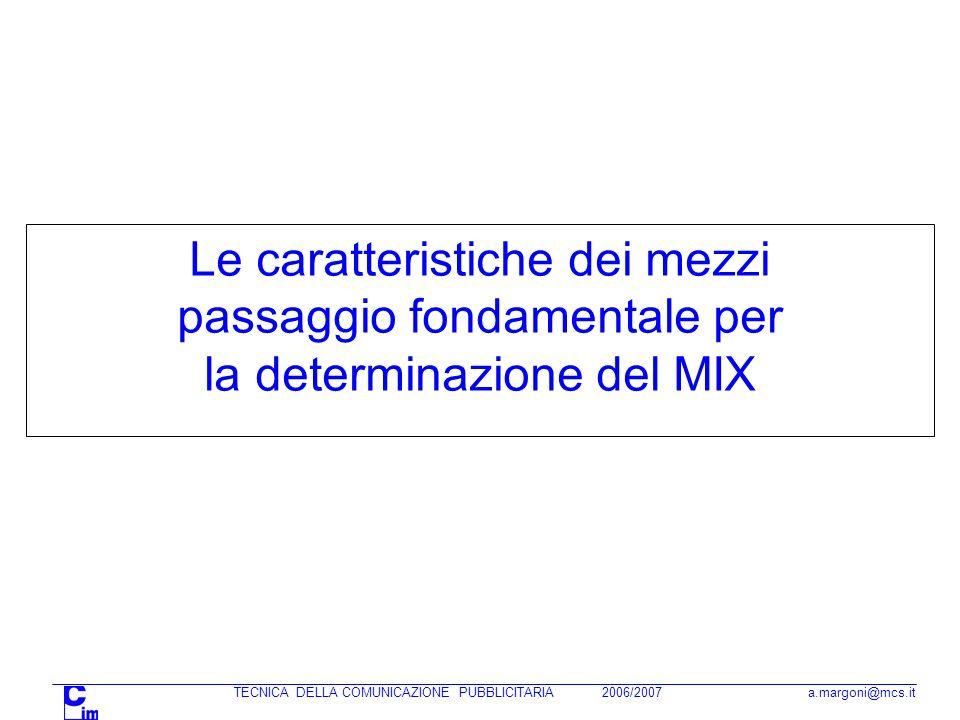 TECNICA DELLA COMUNICAZIONE PUBBLICITARIA 2006/2007 a.margoni@mcs.it Le caratteristiche dei mezzi passaggio fondamentale per la determinazione del MIX