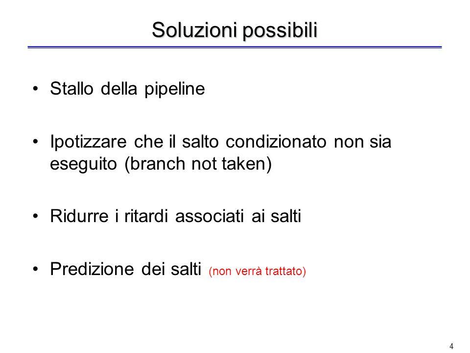 4 Soluzioni possibili Stallo della pipeline Ipotizzare che il salto condizionato non sia eseguito (branch not taken) Ridurre i ritardi associati ai salti Predizione dei salti (non verrà trattato)
