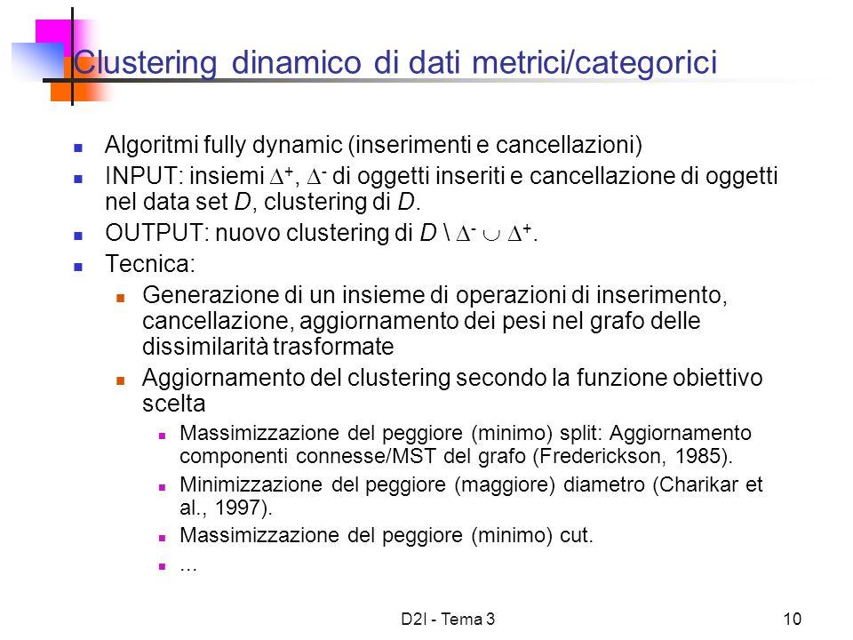 D2I - Tema 310 Clustering dinamico di dati metrici/categorici Algoritmi fully dynamic (inserimenti e cancellazioni) INPUT: insiemi +, - di oggetti inseriti e cancellazione di oggetti nel data set D, clustering di D.