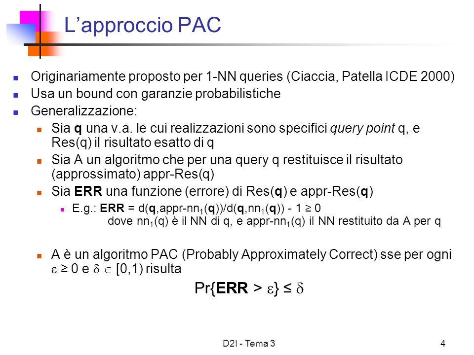 D2I - Tema 34 Lapproccio PAC Originariamente proposto per 1-NN queries (Ciaccia, Patella ICDE 2000) Usa un bound con garanzie probabilistiche Generali