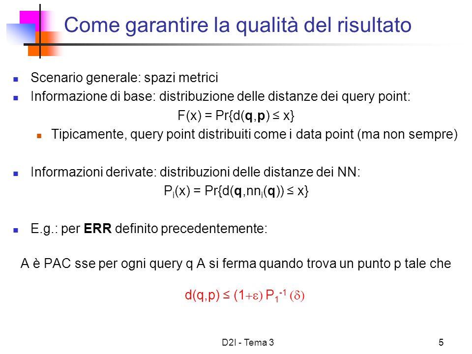 D2I - Tema 35 Come garantire la qualità del risultato Scenario generale: spazi metrici Informazione di base: distribuzione delle distanze dei query point: F(x) = Pr{d(q,p) x} Tipicamente, query point distribuiti come i data point (ma non sempre) Informazioni derivate: distribuzioni delle distanze dei NN: P i (x) = Pr{d(q,nn i (q)) x} E.g.: per ERR definito precedentemente: A è PAC sse per ogni query q A si ferma quando trova un punto p tale che d(q,p) (1 P 1 -1