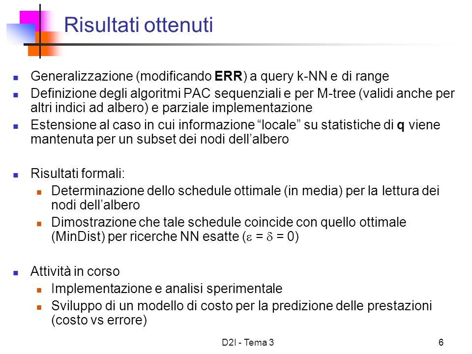 D2I - Tema 36 Risultati ottenuti Generalizzazione (modificando ERR) a query k-NN e di range Definizione degli algoritmi PAC sequenziali e per M-tree (validi anche per altri indici ad albero) e parziale implementazione Estensione al caso in cui informazione locale su statistiche di q viene mantenuta per un subset dei nodi dellalbero Risultati formali: Determinazione dello schedule ottimale (in media) per la lettura dei nodi dellalbero Dimostrazione che tale schedule coincide con quello ottimale (MinDist) per ricerche NN esatte ( = = 0) Attività in corso Implementazione e analisi sperimentale Sviluppo di un modello di costo per la predizione delle prestazioni (costo vs errore)