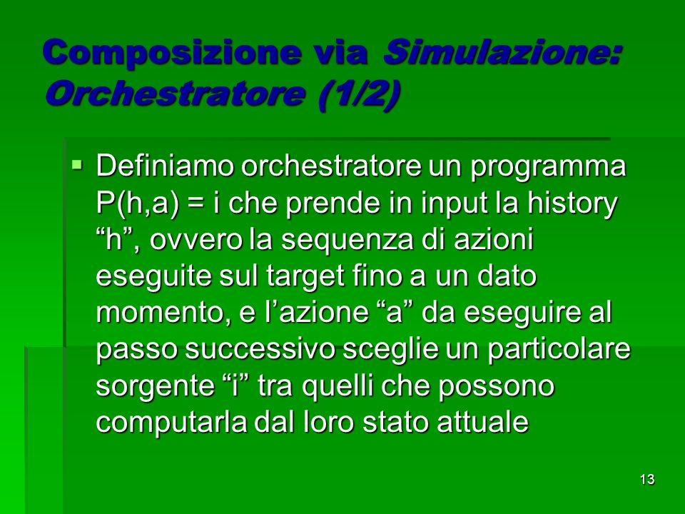 13 Composizione via Simulazione: Orchestratore (1/2) Definiamo orchestratore un programma P(h,a) = i che prende in input la history h, ovvero la sequenza di azioni eseguite sul target fino a un dato momento, e lazione a da eseguire al passo successivo sceglie un particolare sorgente i tra quelli che possono computarla dal loro stato attuale Definiamo orchestratore un programma P(h,a) = i che prende in input la history h, ovvero la sequenza di azioni eseguite sul target fino a un dato momento, e lazione a da eseguire al passo successivo sceglie un particolare sorgente i tra quelli che possono computarla dal loro stato attuale