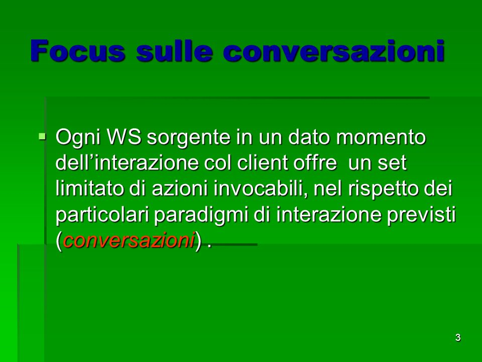 3 Focus sulle conversazioni Ogni WS sorgente in un dato momento dellinterazione col client offre un set limitato di azioni invocabili, nel rispetto dei particolari paradigmi di interazione previsti (conversazioni).