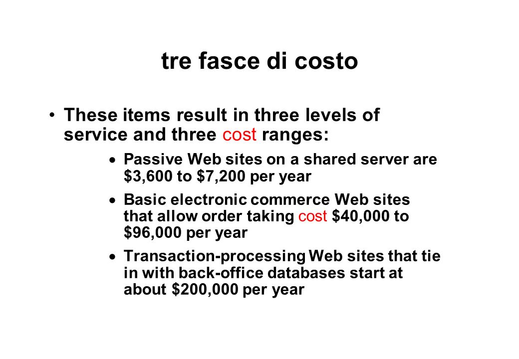 tre fasce di costo These items result in three levels of service and three cost ranges: Passive Web sites on a shared server are $3,600 to $7,200 per