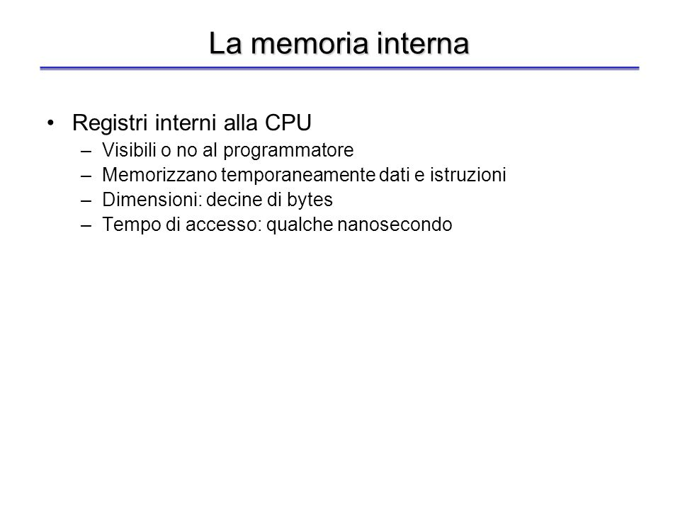 La memoria interna Registri interni alla CPU –Visibili o no al programmatore –Memorizzano temporaneamente dati e istruzioni –Dimensioni: decine di bytes –Tempo di accesso: qualche nanosecondo