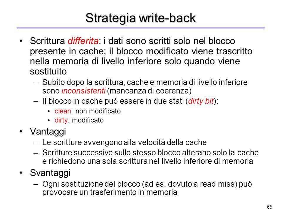 64 Strategia write-through Scrittura immediata: il dato viene scritto simultaneamente sia nel blocco della cache sia nel blocco contenuto nella memori