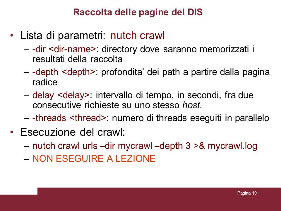 Pagina 10 Raccolta delle pagine del DIS Lista di parametri: nutch crawl –-dir : directory dove saranno memorizzati i resultati della raccolta –-depth