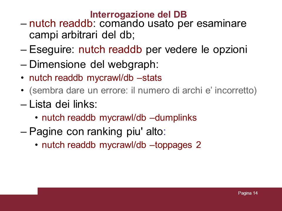 Pagina 14 Interrogazione del DB –nutch readdb: comando usato per esaminare campi arbitrari del db ; –Eseguire: nutch readdb per vedere le opzioni –Dimensione del webgraph: nutch readdb mycrawl/db –stats (sembra dare un errore: il numero di archi e incorretto) –Lista dei links: nutch readdb mycrawl/db –dumplinks –Pagine con ranking piu alto: nutch readdb mycrawl/db –toppages 2