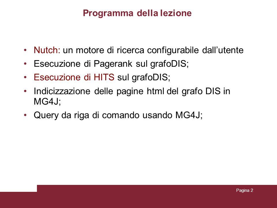 Pagina 2 Programma della lezione Nutch: un motore di ricerca configurabile dallutente Esecuzione di Pagerank sul grafoDIS; Esecuzione di HITS sul grafoDIS; Indicizzazione delle pagine html del grafo DIS in MG4J; Query da riga di comando usando MG4J;