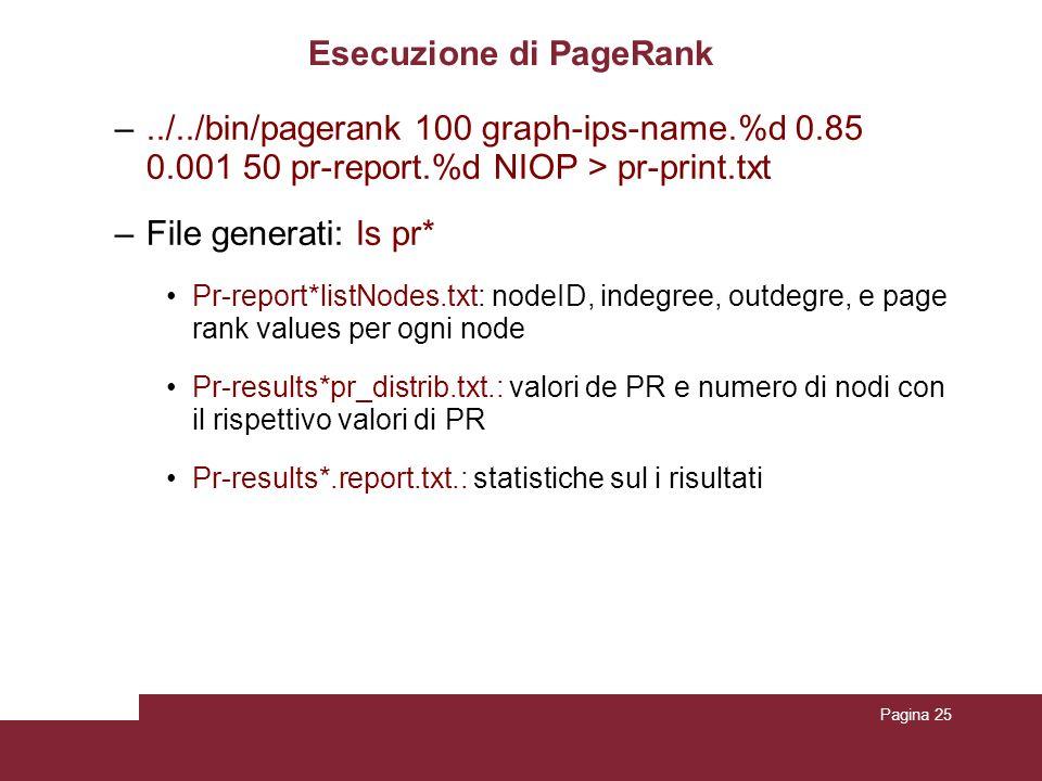 Pagina 25 Esecuzione di PageRank –../../bin/pagerank 100 graph-ips-name.%d 0.85 0.001 50 pr-report.%d NIOP > pr-print.txt –File generati: ls pr* Pr-report*listNodes.txt: nodeID, indegree, outdegre, e page rank values per ogni node Pr-results*pr_distrib.txt.: valori de PR e numero di nodi con il rispettivo valori di PR Pr-results*.report.txt.: statistiche sul i risultati