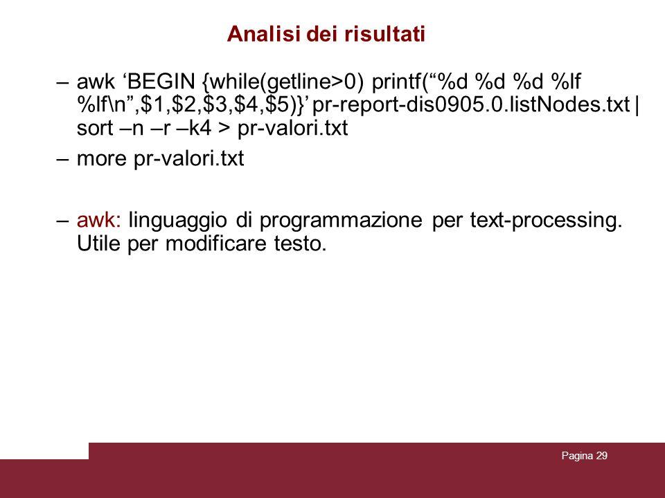 Pagina 29 Analisi dei risultati –awk BEGIN {while(getline>0) printf(%d %d %d %lf %lf\n,$1,$2,$3,$4,$5)} pr-report-dis0905.0.listNodes.txt | sort –n –r –k4 > pr-valori.txt –more pr-valori.txt –awk: linguaggio di programmazione per text-processing.