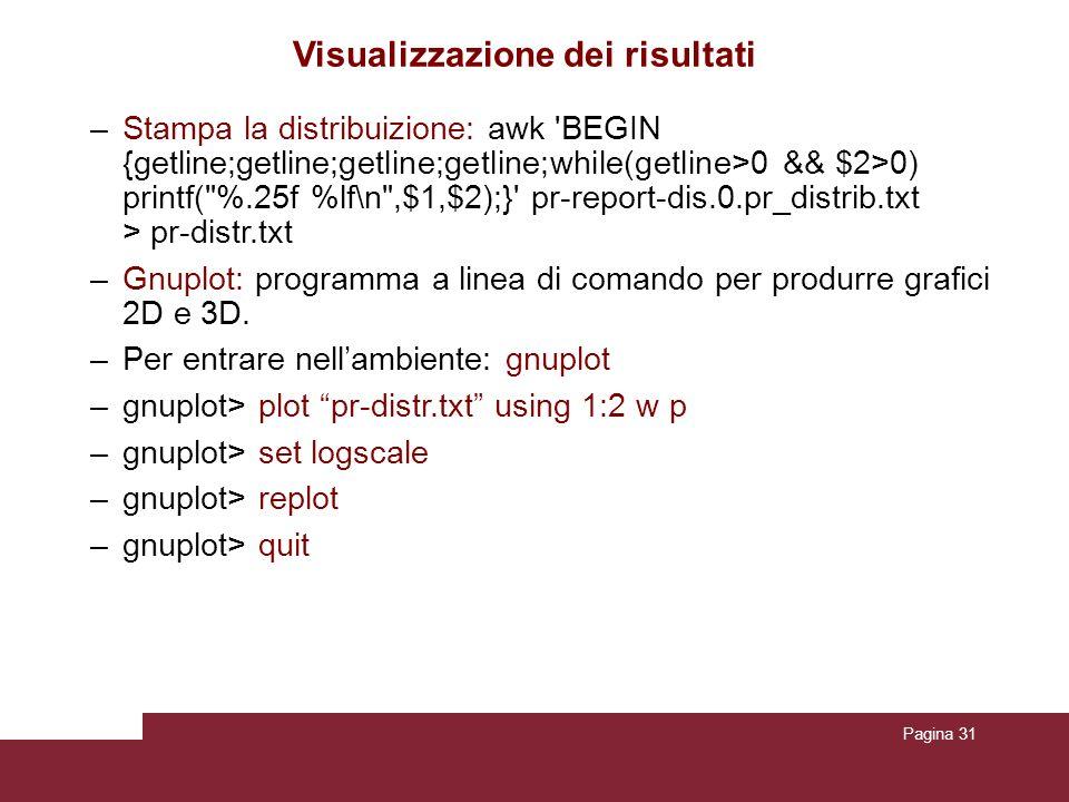 Pagina 31 Visualizzazione dei risultati –Stampa la distribuizione: awk BEGIN {getline;getline;getline;getline;while(getline>0 && $2>0) printf( %.25f %lf\n ,$1,$2);} pr-report-dis.0.pr_distrib.txt > pr-distr.txt –Gnuplot: programma a linea di comando per produrre grafici 2D e 3D.