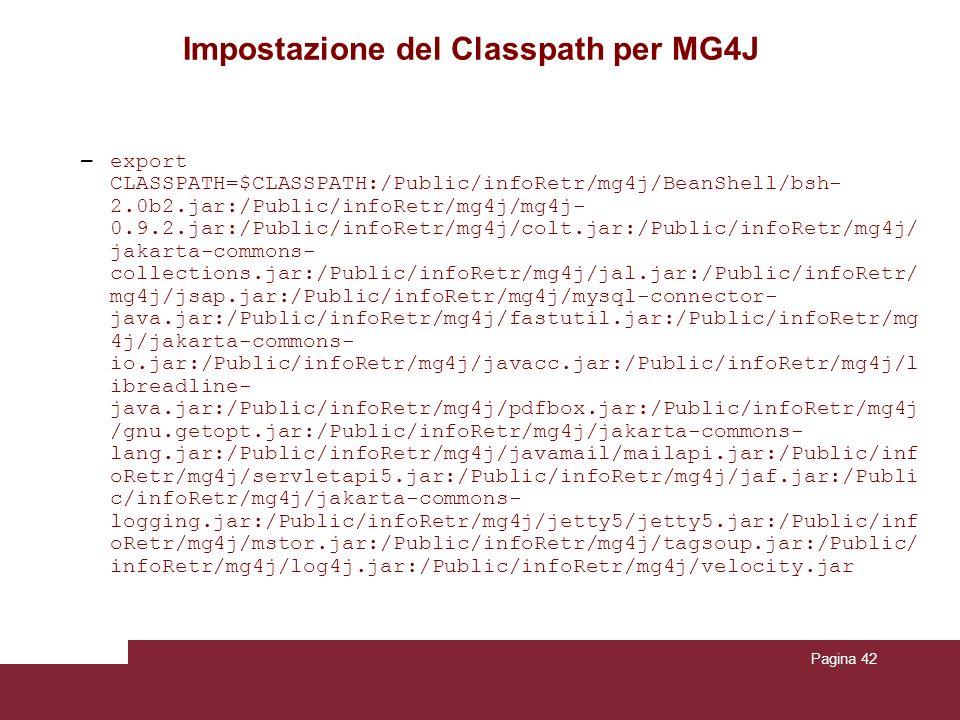 Pagina 42 Impostazione del Classpath per MG4J – export CLASSPATH=$CLASSPATH:/Public/infoRetr/mg4j/BeanShell/bsh- 2.0b2.jar:/Public/infoRetr/mg4j/mg4j- 0.9.2.jar:/Public/infoRetr/mg4j/colt.jar:/Public/infoRetr/mg4j/ jakarta-commons- collections.jar:/Public/infoRetr/mg4j/jal.jar:/Public/infoRetr/ mg4j/jsap.jar:/Public/infoRetr/mg4j/mysql-connector- java.jar:/Public/infoRetr/mg4j/fastutil.jar:/Public/infoRetr/mg 4j/jakarta-commons- io.jar:/Public/infoRetr/mg4j/javacc.jar:/Public/infoRetr/mg4j/l ibreadline- java.jar:/Public/infoRetr/mg4j/pdfbox.jar:/Public/infoRetr/mg4j /gnu.getopt.jar:/Public/infoRetr/mg4j/jakarta-commons- lang.jar:/Public/infoRetr/mg4j/javamail/mailapi.jar:/Public/inf oRetr/mg4j/servletapi5.jar:/Public/infoRetr/mg4j/jaf.jar:/Publi c/infoRetr/mg4j/jakarta-commons- logging.jar:/Public/infoRetr/mg4j/jetty5/jetty5.jar:/Public/inf oRetr/mg4j/mstor.jar:/Public/infoRetr/mg4j/tagsoup.jar:/Public/ infoRetr/mg4j/log4j.jar:/Public/infoRetr/mg4j/velocity.jar
