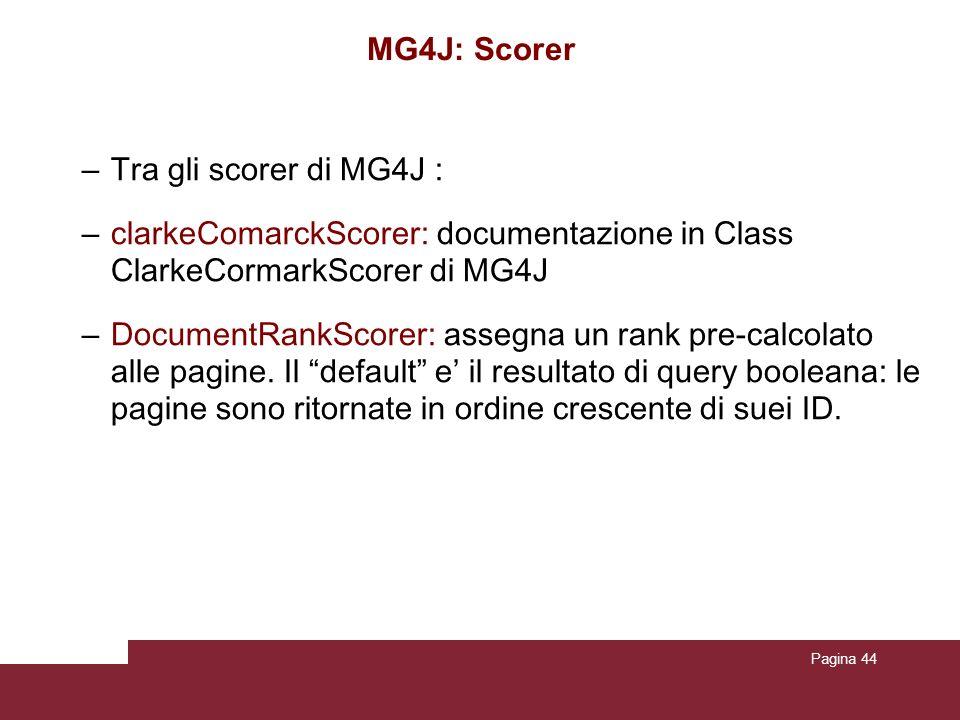 Pagina 44 MG4J: Scorer – Tra gli scorer di MG4J : – clarkeComarckScorer: documentazione in Class ClarkeCormarkScorer di MG4J – DocumentRankScorer: assegna un rank pre-calcolato alle pagine.