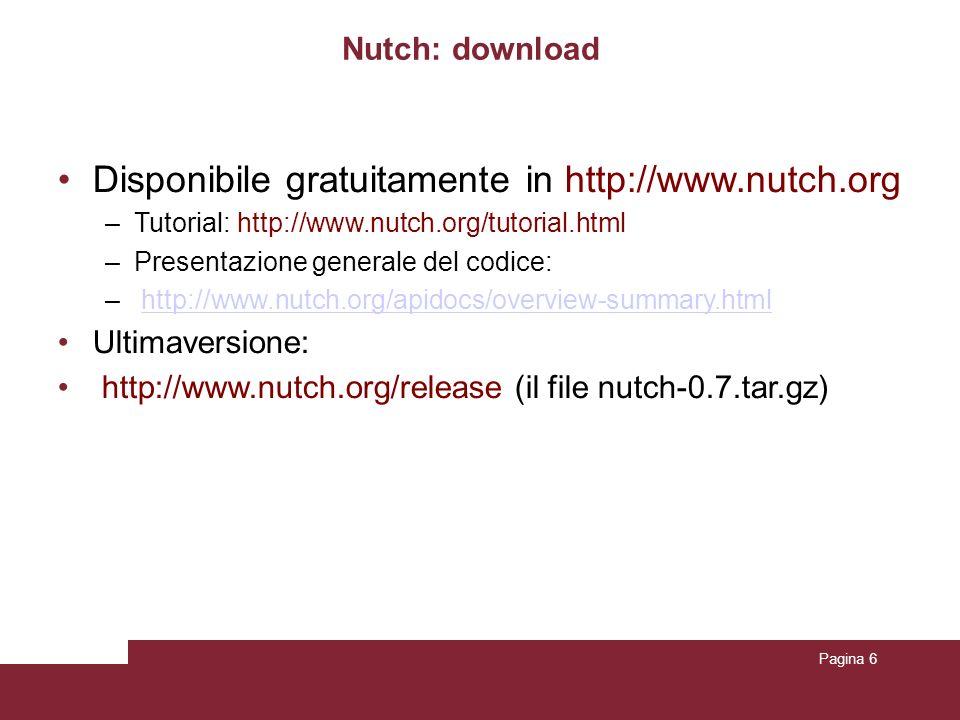 Pagina 6 Nutch: download Disponibile gratuitamente in http://www.nutch.org –Tutorial: http://www.nutch.org/tutorial.html –Presentazione generale del codice: – http://www.nutch.org/apidocs/overview-summary.htmlhttp://www.nutch.org/apidocs/overview-summary.html Ultimaversione: http://www.nutch.org/release (il file nutch-0.7.tar.gz)