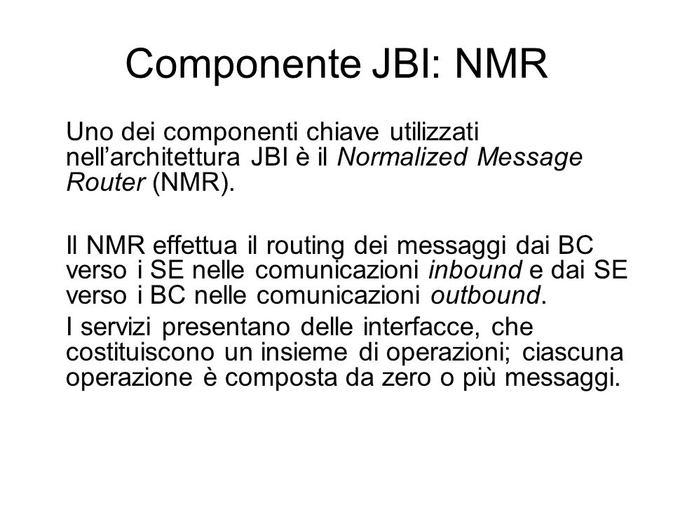 Componente JBI: NMR Uno dei componenti chiave utilizzati nellarchitettura JBI è il Normalized Message Router (NMR). Il NMR effettua il routing dei mes