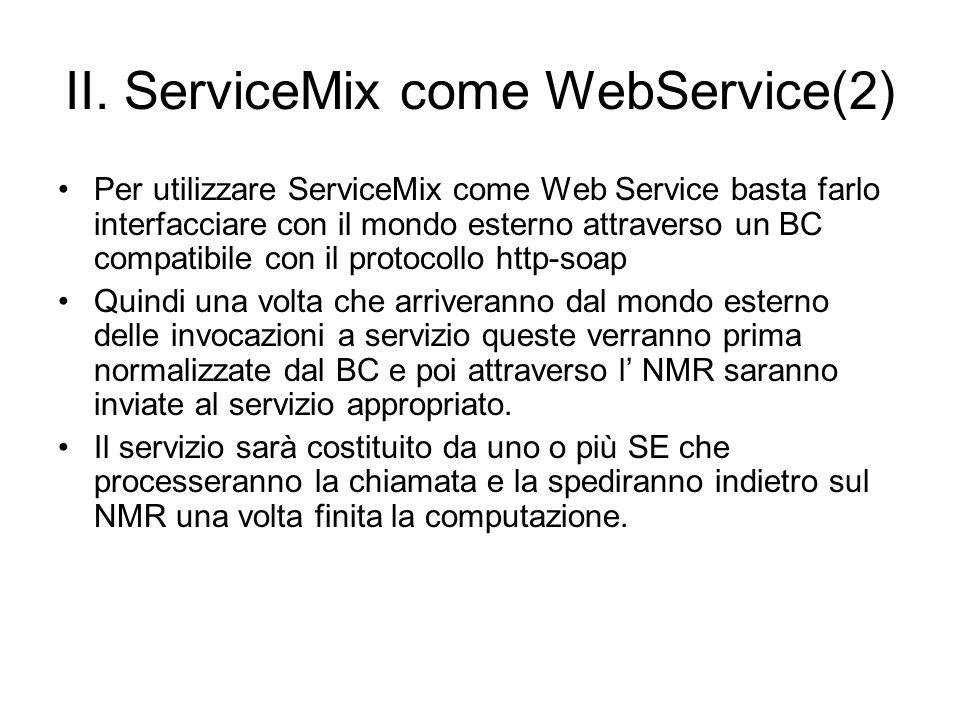 II. ServiceMix come WebService(2) Per utilizzare ServiceMix come Web Service basta farlo interfacciare con il mondo esterno attraverso un BC compatibi
