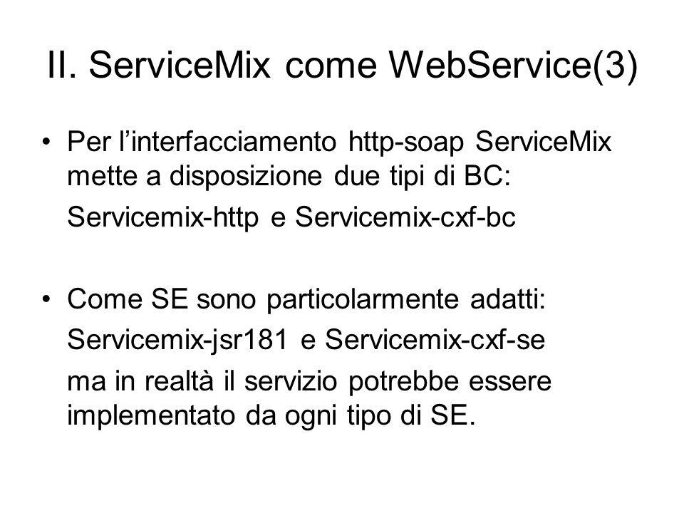 II. ServiceMix come WebService(3) Per linterfacciamento http-soap ServiceMix mette a disposizione due tipi di BC: Servicemix-http e Servicemix-cxf-bc