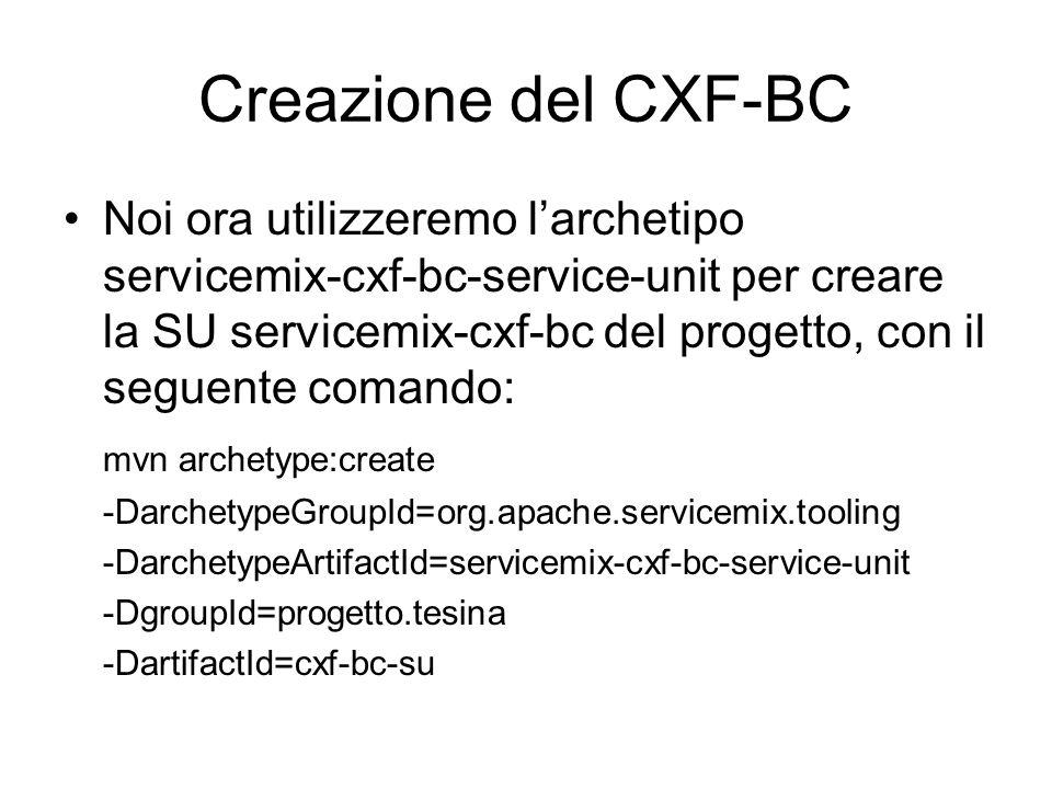 Creazione del CXF-BC Noi ora utilizzeremo larchetipo servicemix-cxf-bc-service-unit per creare la SU servicemix-cxf-bc del progetto, con il seguente c