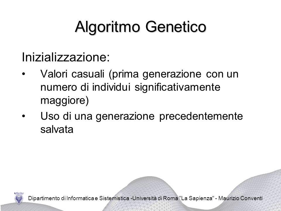 Dipartimento di Informatica e Sistemistica -Università di Roma La Sapienza - Maurizio Conventi Algoritmo Genetico Inizializzazione: Valori casuali (prima generazione con un numero di individui significativamente maggiore) Uso di una generazione precedentemente salvata