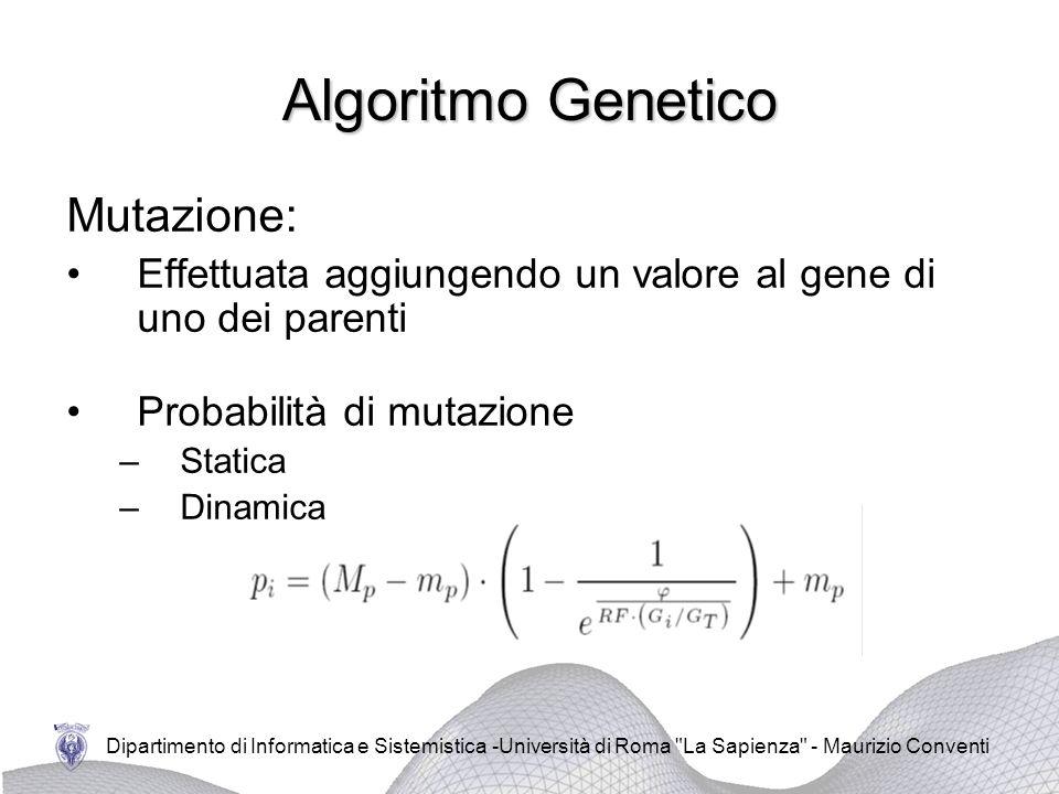 Dipartimento di Informatica e Sistemistica -Università di Roma La Sapienza - Maurizio Conventi Algoritmo Genetico Mutazione: Effettuata aggiungendo un valore al gene di uno dei parenti Probabilità di mutazione –Statica –Dinamica