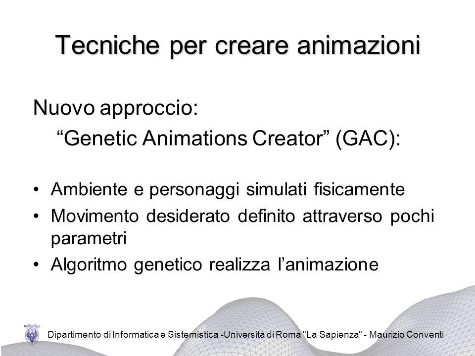 Dipartimento di Informatica e Sistemistica -Università di Roma La Sapienza - Maurizio Conventi Tecniche per creare animazioni Nuovo approccio: Genetic Animations Creator (GAC): Ambiente e personaggi simulati fisicamente Movimento desiderato definito attraverso pochi parametri Algoritmo genetico realizza lanimazione