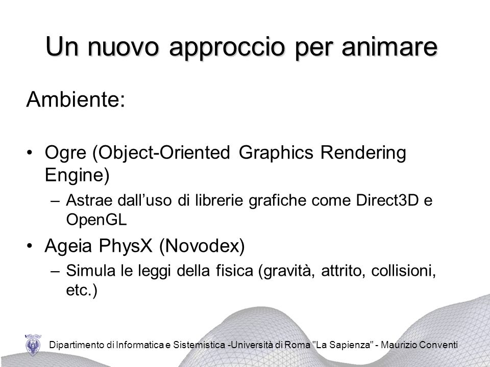 Un nuovo approccio per animare Ambiente: Ogre (Object-Oriented Graphics Rendering Engine) –Astrae dalluso di librerie grafiche come Direct3D e OpenGL
