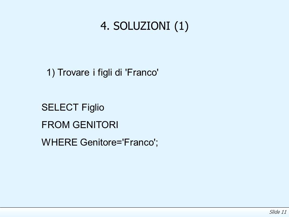 Slide 11 4. SOLUZIONI (1) 1) Trovare i figli di 'Franco' SELECT Figlio FROM GENITORI WHERE Genitore='Franco';