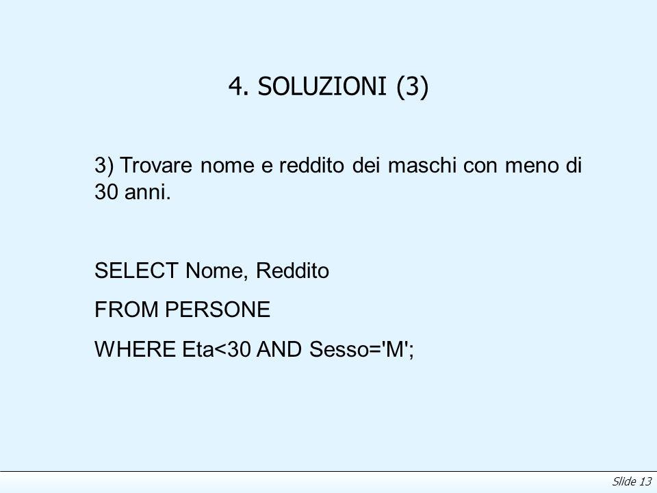 Slide 13 4. SOLUZIONI (3) 3) Trovare nome e reddito dei maschi con meno di 30 anni. SELECT Nome, Reddito FROM PERSONE WHERE Eta<30 AND Sesso='M';