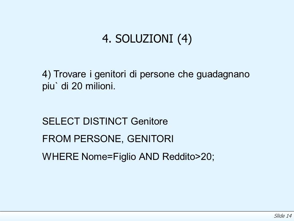Slide 14 4. SOLUZIONI (4) 4) Trovare i genitori di persone che guadagnano piu` di 20 milioni. SELECT DISTINCT Genitore FROM PERSONE, GENITORI WHERE No