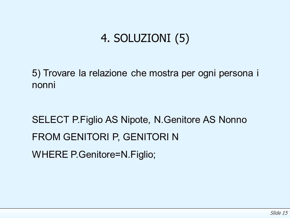 Slide 15 4. SOLUZIONI (5) 5) Trovare la relazione che mostra per ogni persona i nonni SELECT P.Figlio AS Nipote, N.Genitore AS Nonno FROM GENITORI P,