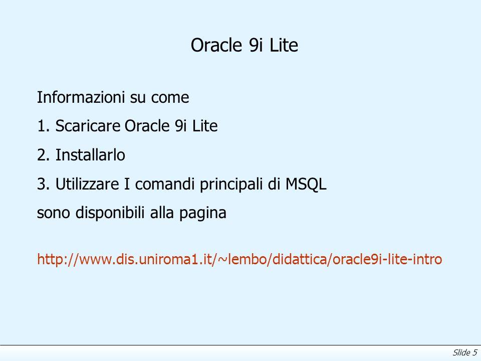 Slide 5 Oracle 9i Lite Informazioni su come 1. Scaricare Oracle 9i Lite 2. Installarlo 3. Utilizzare I comandi principali di MSQL sono disponibili all