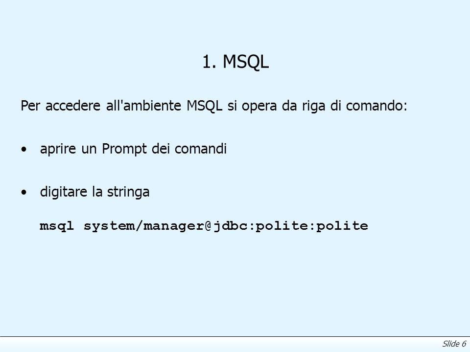 Slide 6 1. MSQL Per accedere all'ambiente MSQL si opera da riga di comando: aprire un Prompt dei comandi digitare la stringa msql system/manager@jdbc: