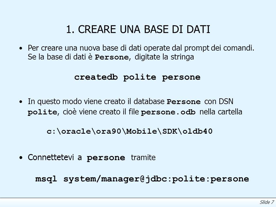 Slide 7 1. CREARE UNA BASE DI DATI Per creare una nuova base di dati operate dal prompt dei comandi. Se la base di dati è Persone, digitate la stringa