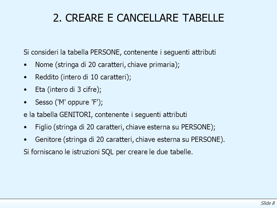 Slide 8 2. CREARE E CANCELLARE TABELLE Si consideri la tabella PERSONE, contenente i seguenti attributi Nome (stringa di 20 caratteri, chiave primaria