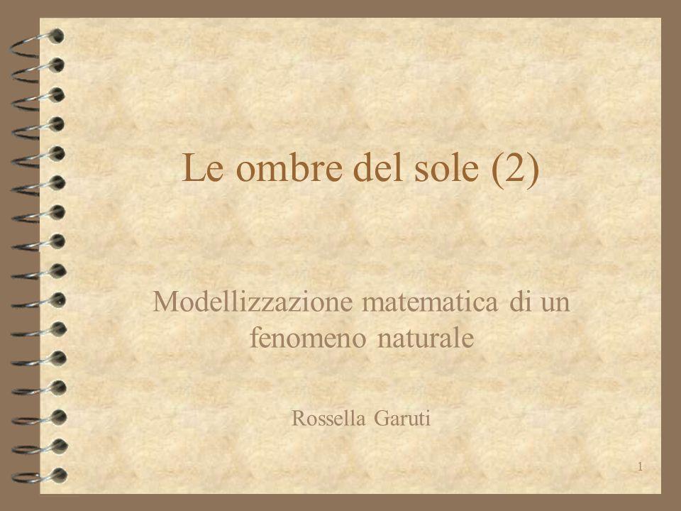 1 Le ombre del sole (2) Modellizzazione matematica di un fenomeno naturale Rossella Garuti