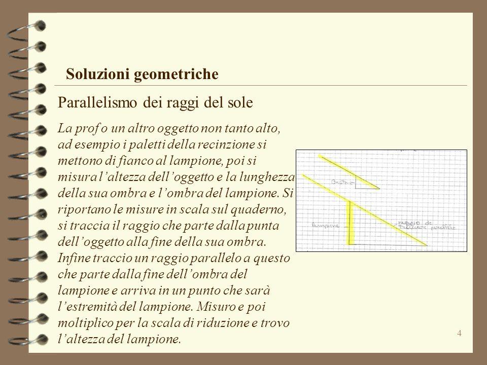 4 Soluzioni geometriche Parallelismo dei raggi del sole La prof o un altro oggetto non tanto alto, ad esempio i paletti della recinzione si mettono di